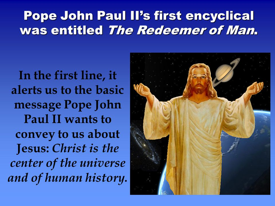 Pope John Paul II's first encyclical was entitled The Redeemer of Man.