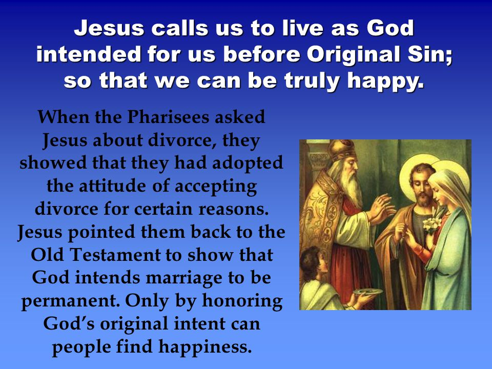 Jesus calls us to live as God intended for us before Original Sin; so that we can be truly happy.