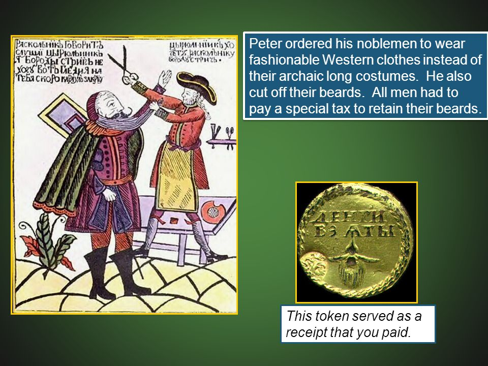 Peter ordered his noblemen to wear fashionable Western clothes instead of their archaic long costumes. He also cut off their beards. All men had to pay a special tax to retain their beards.