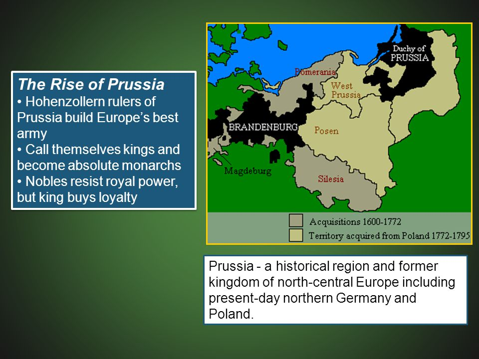 The Rise of Prussia • Hohenzollern rulers of Prussia build Europe's best army. • Call themselves kings and become absolute monarchs.