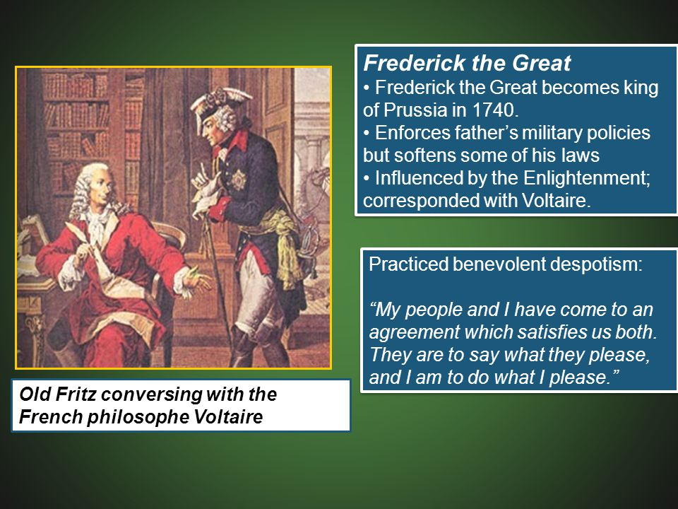 Frederick the Great • Frederick the Great becomes king of Prussia in 1740. • Enforces father's military policies but softens some of his laws.