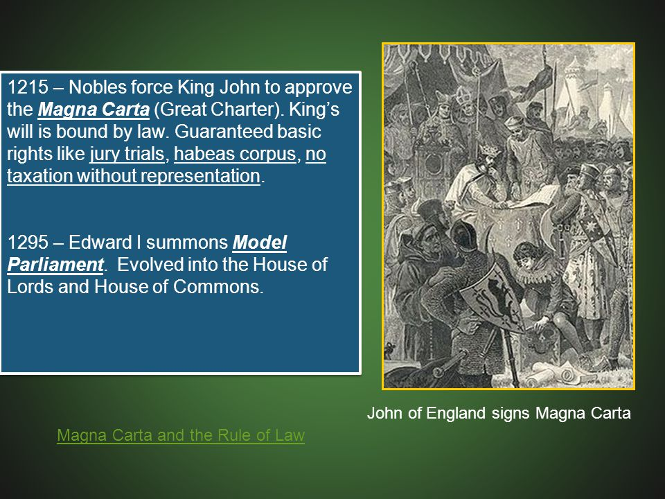 1215 – Nobles force King John to approve the Magna Carta (Great Charter). King's will is bound by law. Guaranteed basic rights like jury trials, habeas corpus, no taxation without representation.