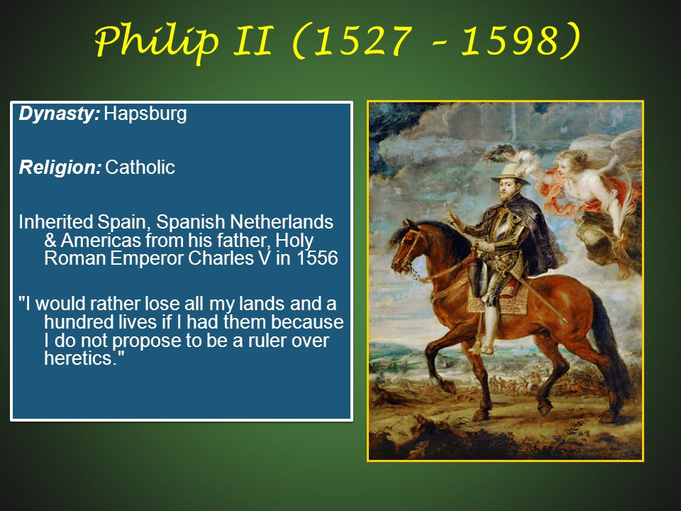 Philip II (1527 – 1598) Dynasty: Hapsburg Religion: Catholic
