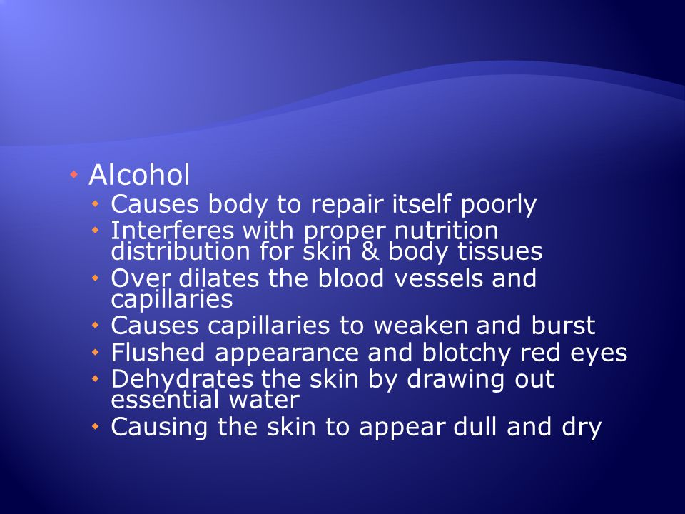Alcohol Causes body to repair itself poorly