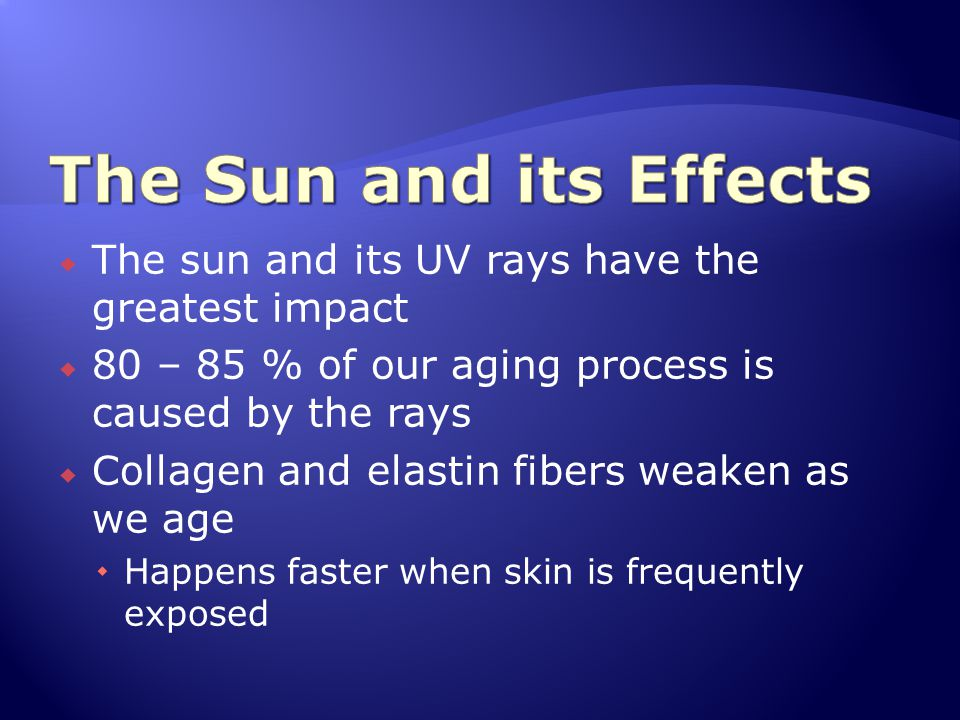 The Sun and its Effects The sun and its UV rays have the greatest impact. 80 – 85 % of our aging process is caused by the rays.