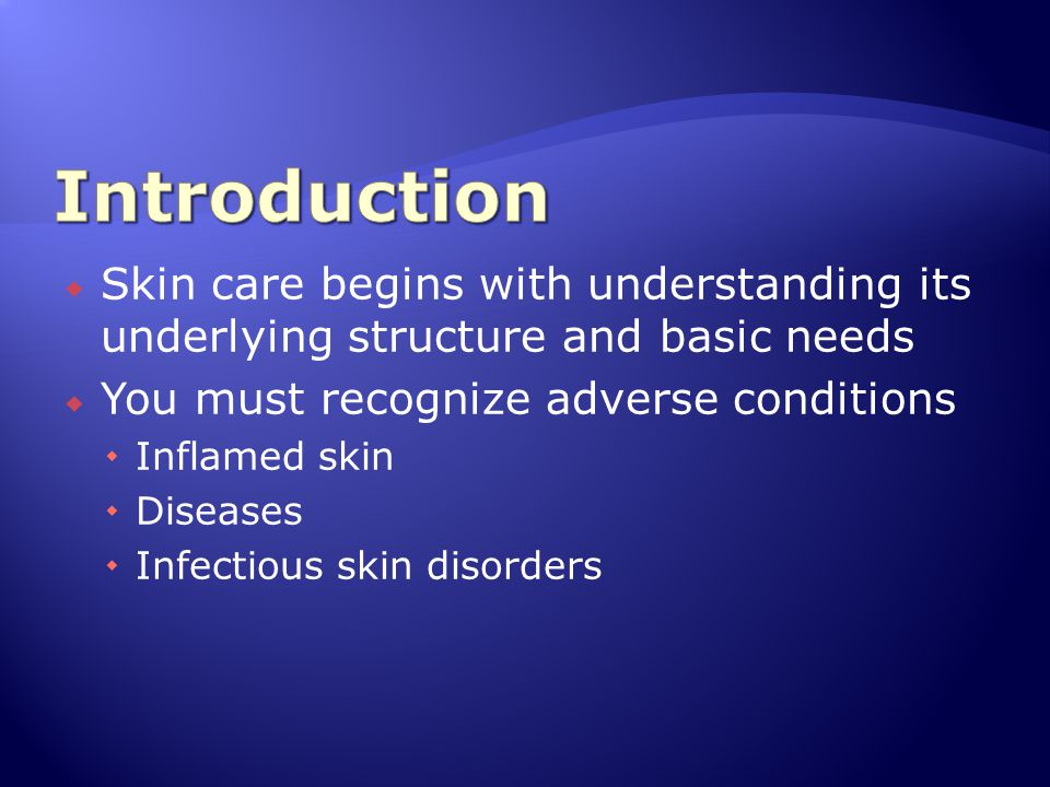 Introduction Skin care begins with understanding its underlying structure and basic needs. You must recognize adverse conditions.