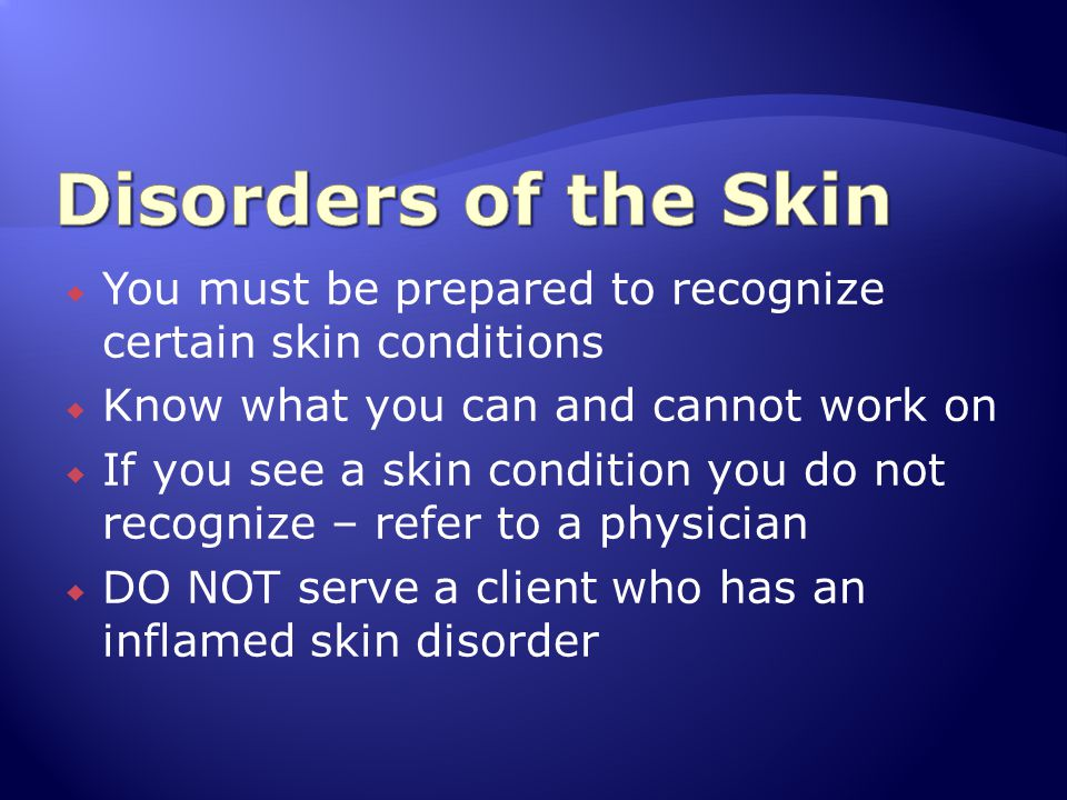 Disorders of the Skin You must be prepared to recognize certain skin conditions. Know what you can and cannot work on.