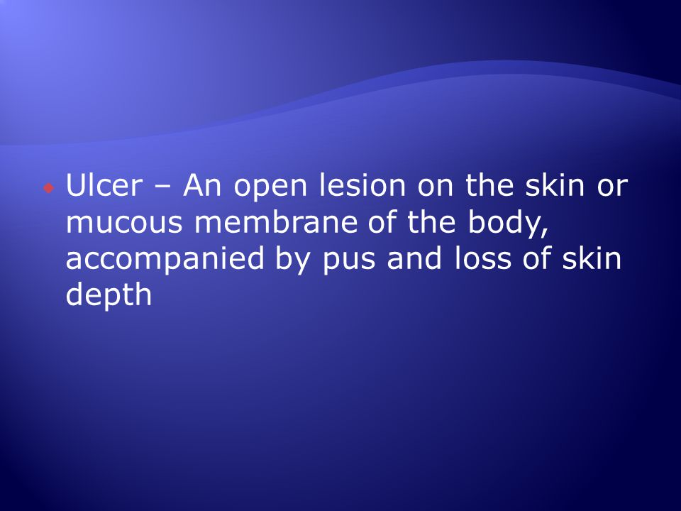 Ulcer – An open lesion on the skin or mucous membrane of the body, accompanied by pus and loss of skin depth