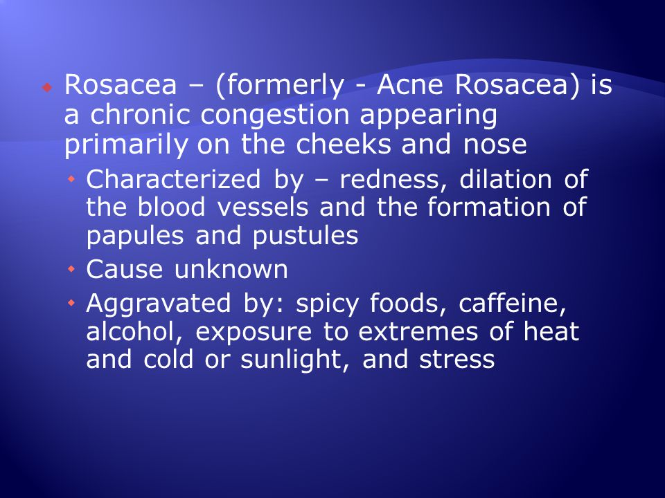Rosacea – (formerly - Acne Rosacea) is a chronic congestion appearing primarily on the cheeks and nose