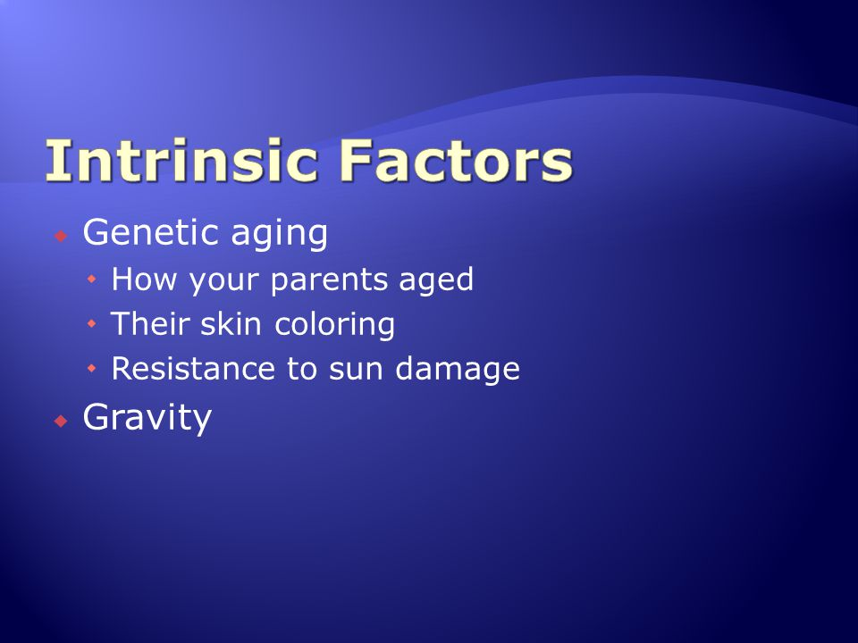 Intrinsic Factors Genetic aging Gravity How your parents aged