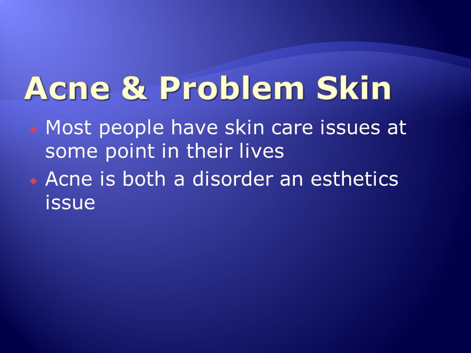 Acne & Problem Skin Most people have skin care issues at some point in their lives.