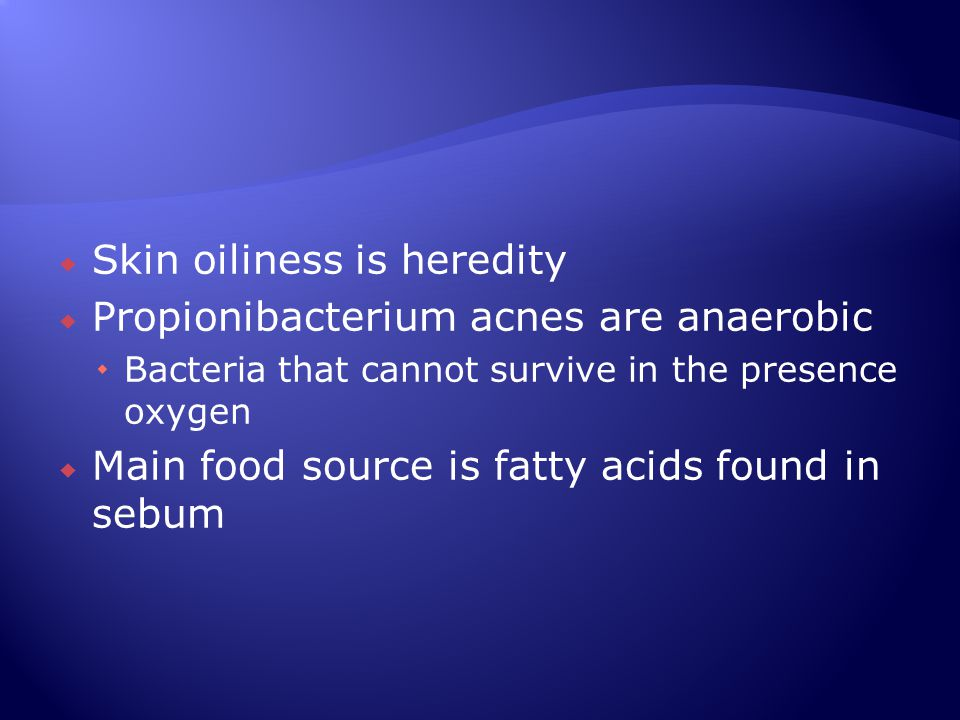 Skin oiliness is heredity Propionibacterium acnes are anaerobic