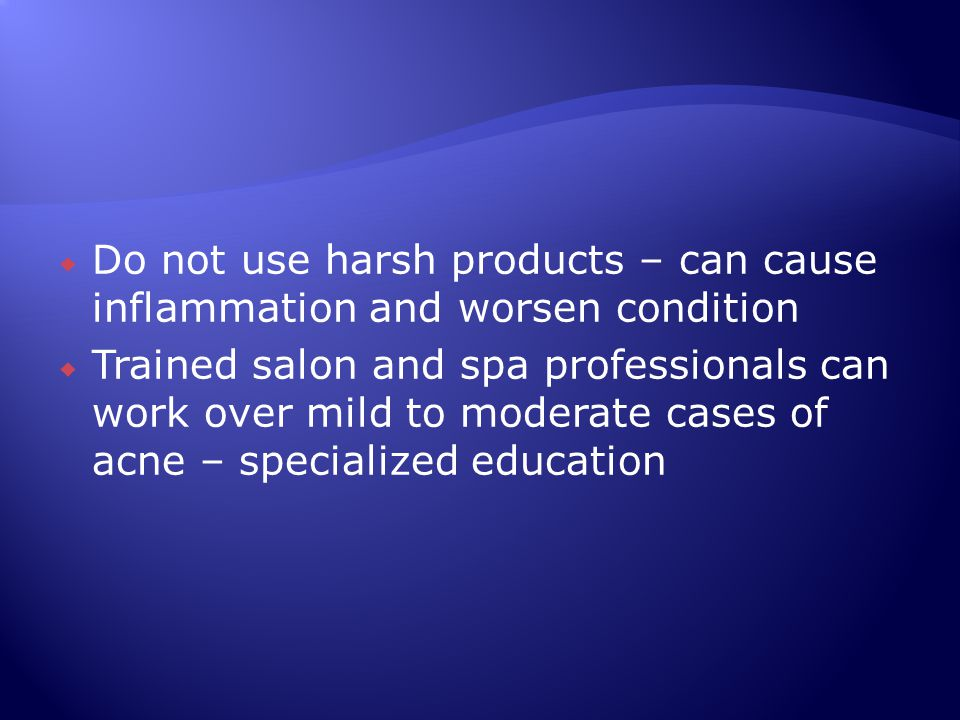 Do not use harsh products – can cause inflammation and worsen condition