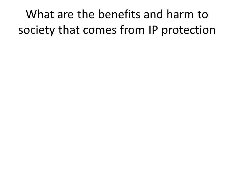 What are the benefits and harm to society that comes from IP protection