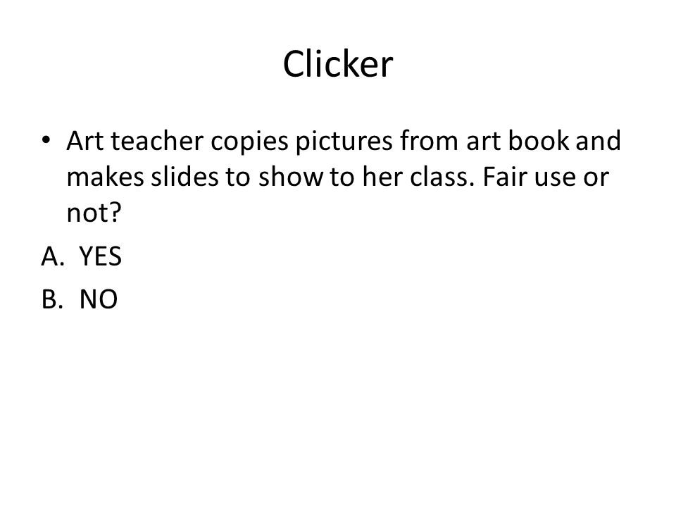 Clicker Art teacher copies pictures from art book and makes slides to show to her class. Fair use or not