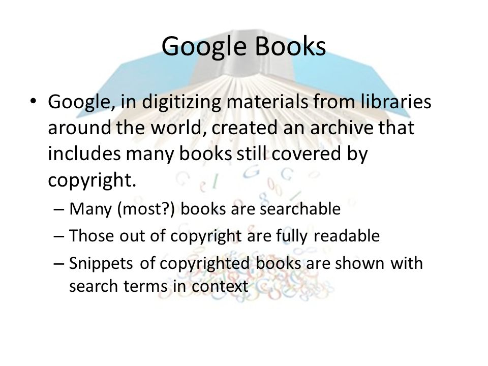 Google Books Google, in digitizing materials from libraries around the world, created an archive that includes many books still covered by copyright.