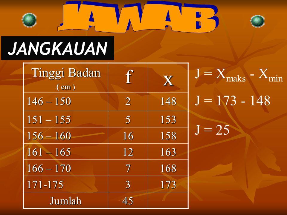 x f JANGKAUAN JAWAB J = Xmaks - Xmin J = 173 - 148 J = 25 Tinggi Badan