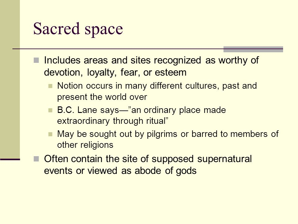 Sacred space Includes areas and sites recognized as worthy of devotion, loyalty, fear, or esteem.