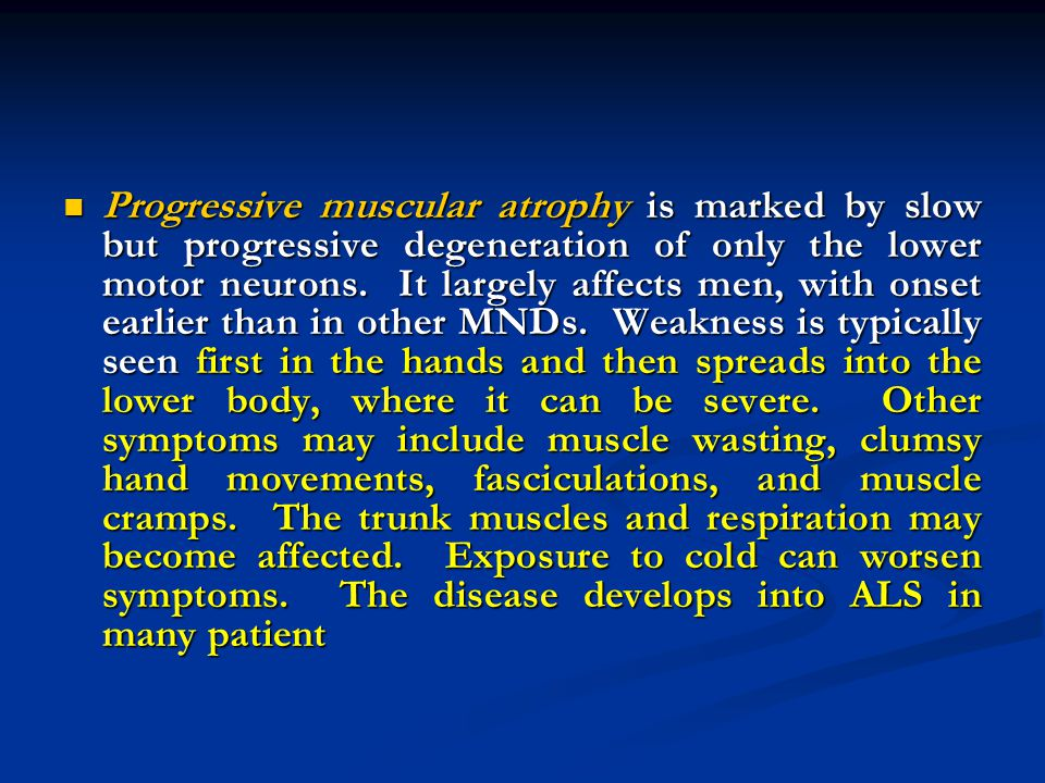 Progressive muscular atrophy is marked by slow but progressive degeneration of only the lower motor neurons. It largely affects men, with onset earlier than in other MNDs. Weakness is typically seen first in the hands and then spreads into the lower body, where it can be severe. Other symptoms may include muscle wasting, clumsy hand movements, fasciculations, and muscle cramps. The trunk muscles and respiration may become affected. Exposure to cold can worsen symptoms. The disease develops into ALS in many patient