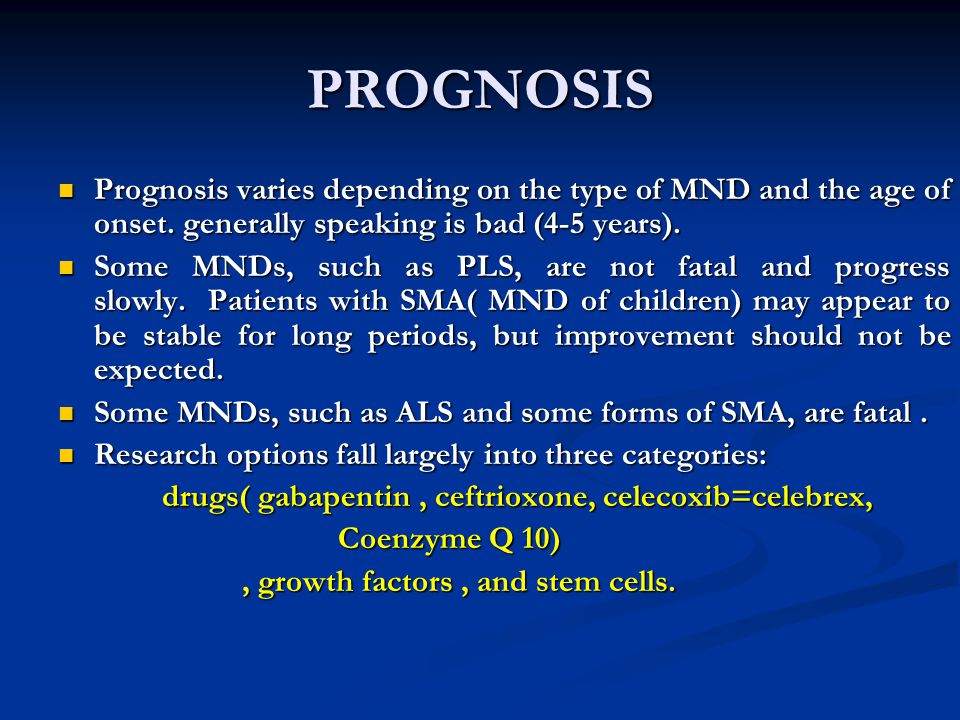 PROGNOSIS Prognosis varies depending on the type of MND and the age of onset. generally speaking is bad (4-5 years).