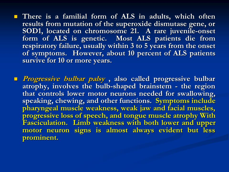 There is a familial form of ALS in adults, which often results from mutation of the superoxide dismutase gene, or SOD1, located on chromosome 21. A rare juvenile-onset form of ALS is genetic. Most ALS patients die from respiratory failure, usually within 3 to 5 years from the onset of symptoms. However, about 10 percent of ALS patients survive for 10 or more years.