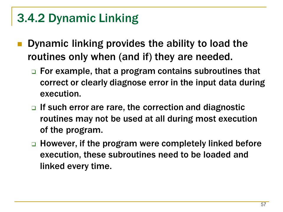 3.4.2 Dynamic Linking Dynamic linking provides the ability to load the routines only when (and if) they are needed.
