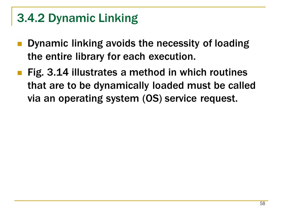 3.4.2 Dynamic Linking Dynamic linking avoids the necessity of loading the entire library for each execution.