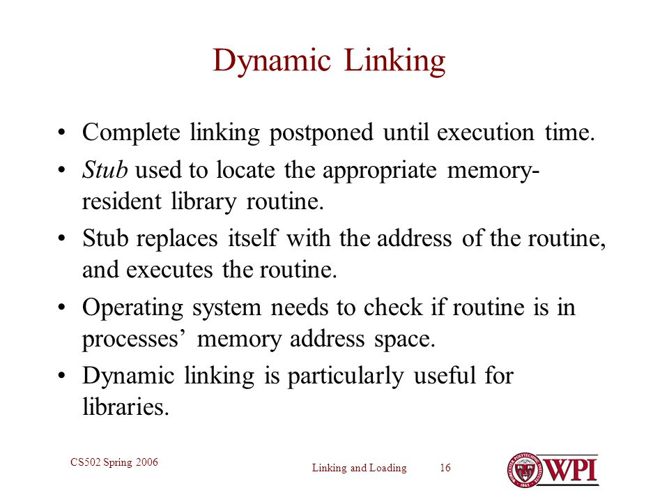 Dynamic Linking Complete linking postponed until execution time.