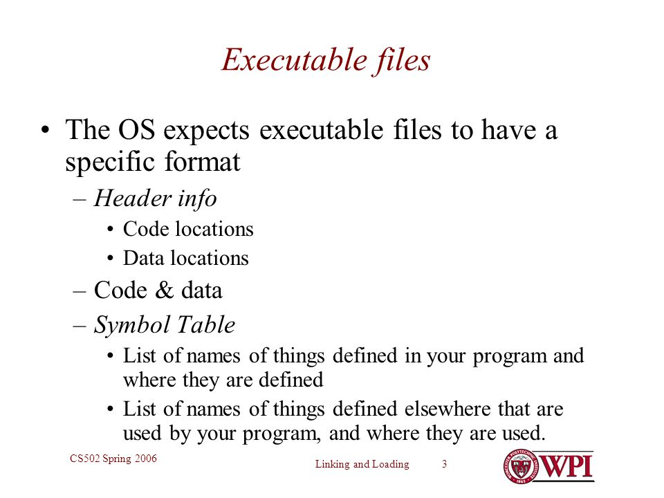 Executable files The OS expects executable files to have a specific format. Header info. Code locations.
