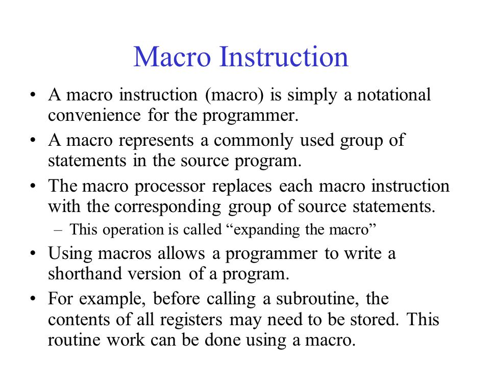Macro Instruction A macro instruction (macro) is simply a notational convenience for the programmer.