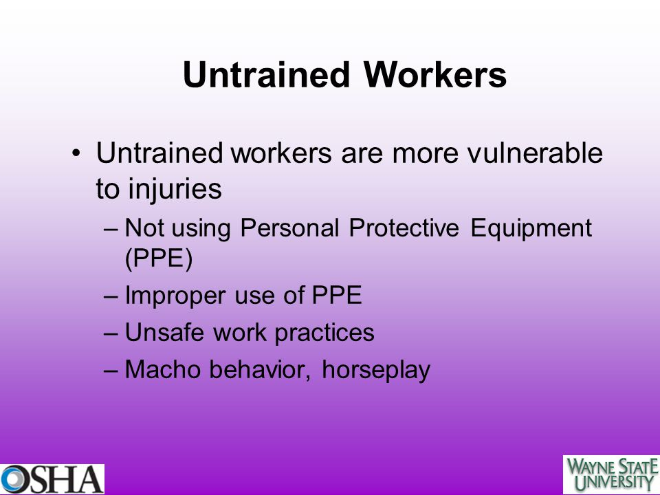 Untrained Workers Untrained workers are more vulnerable to injuries
