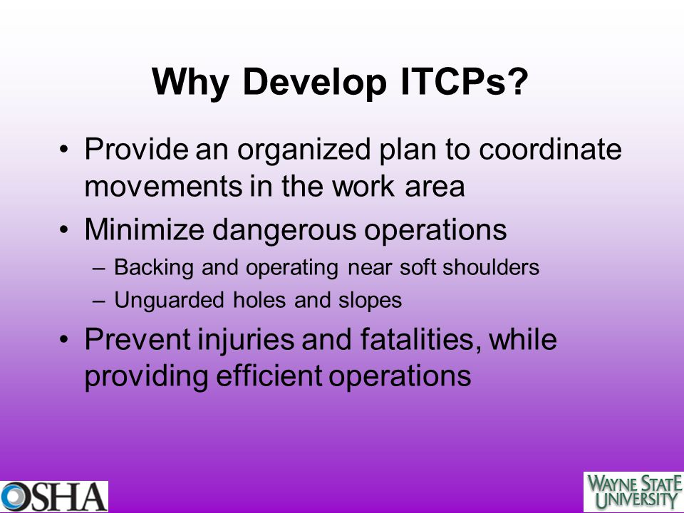Why Develop ITCPs Provide an organized plan to coordinate movements in the work area. Minimize dangerous operations.