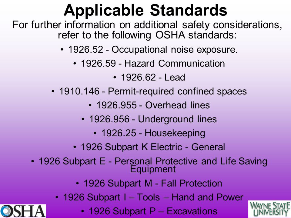 Applicable Standards For further information on additional safety considerations, refer to the following OSHA standards: