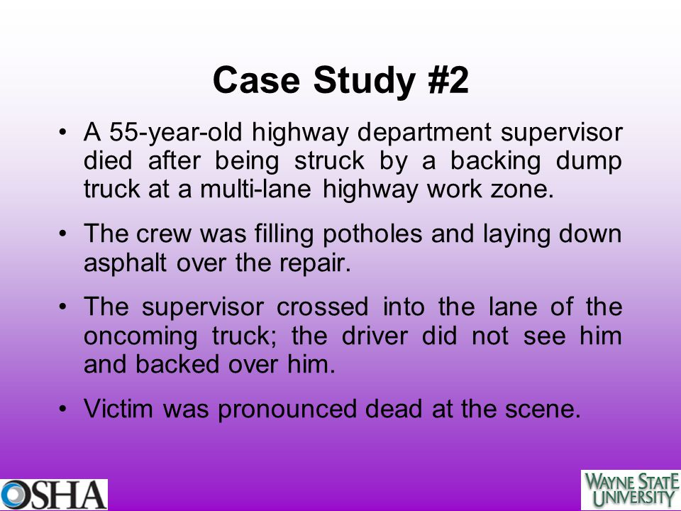Case Study #2 A 55-year-old highway department supervisor died after being struck by a backing dump truck at a multi-lane highway work zone.