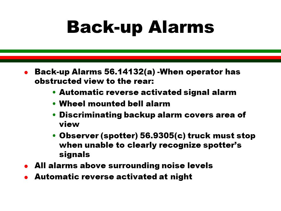 Back-up Alarms Back-up Alarms 56.14132(a) -When operator has obstructed view to the rear: Automatic reverse activated signal alarm.