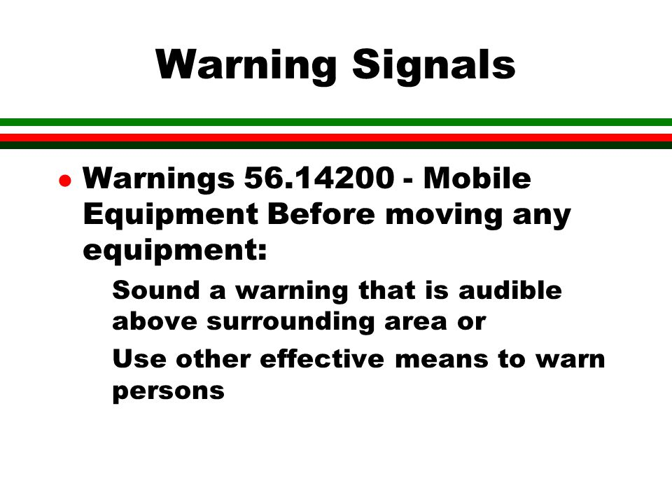 Warning Signals Warnings 56.14200 - Mobile Equipment Before moving any equipment: Sound a warning that is audible above surrounding area or.