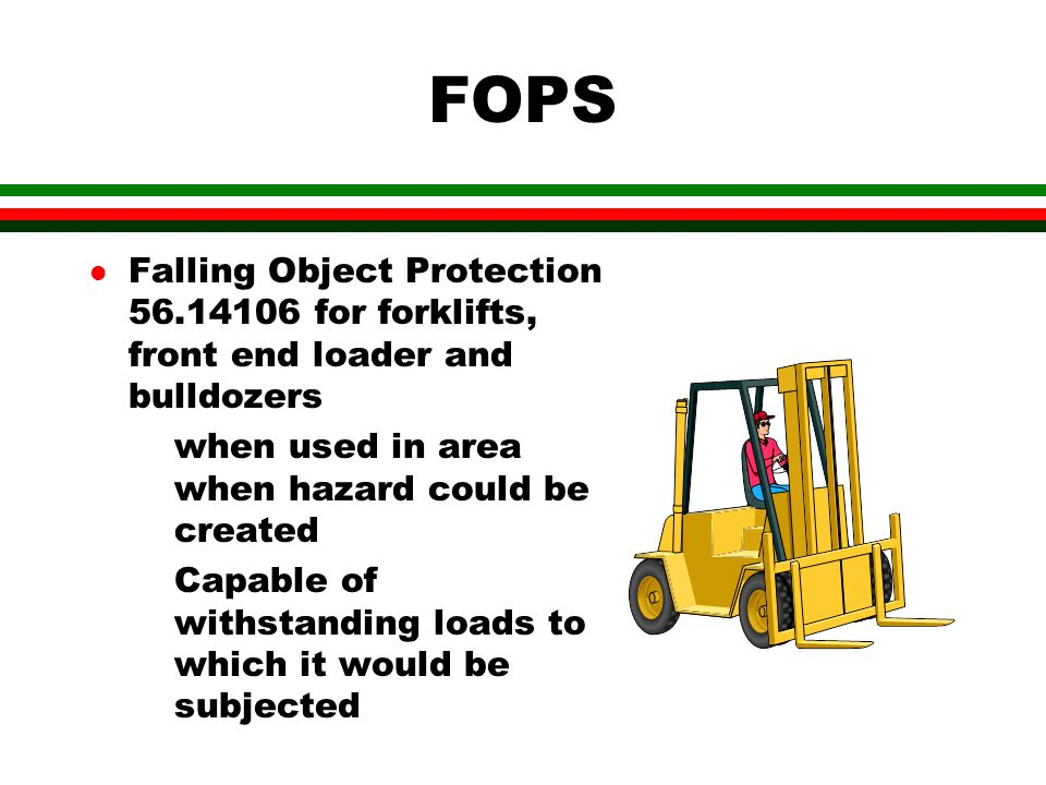 FOPS Falling Object Protection 56.14106 for forklifts, front end loader and bulldozers. when used in area when hazard could be created.