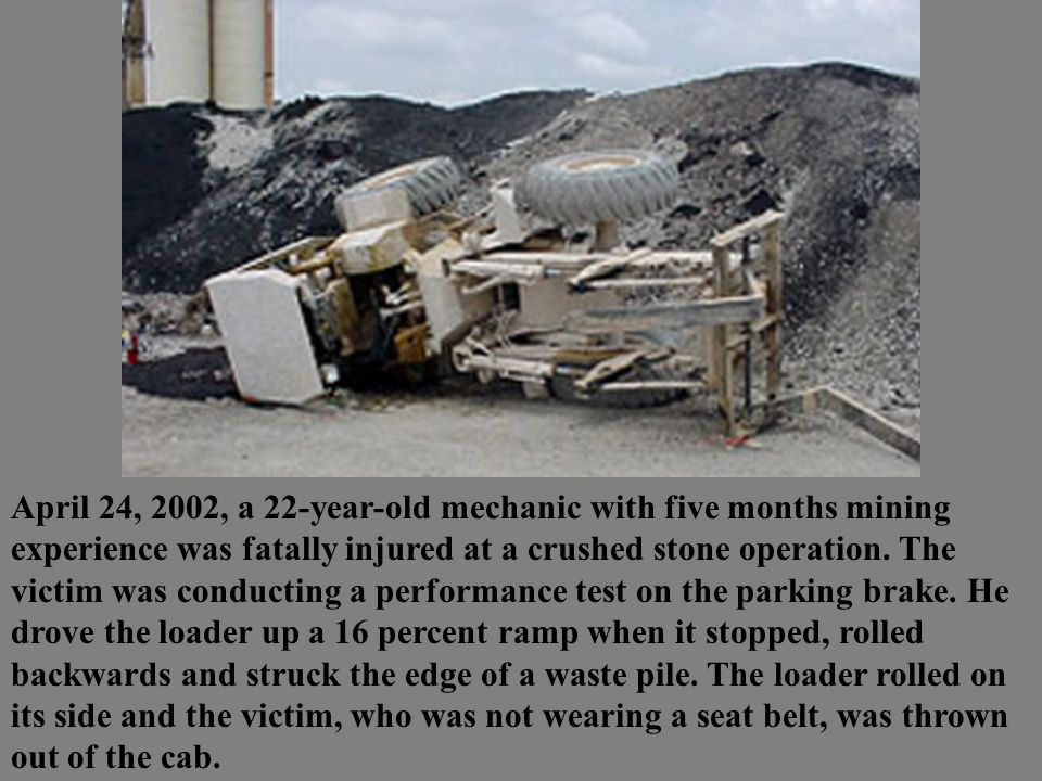 April 24, 2002, a 22-year-old mechanic with five months mining experience was fatally injured at a crushed stone operation.