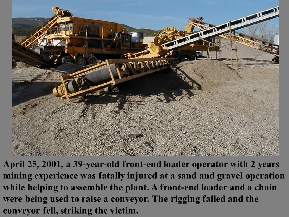 April 25, 2001, a 39-year-old front-end loader operator with 2 years mining experience was fatally injured at a sand and gravel operation while helping to assemble the plant.