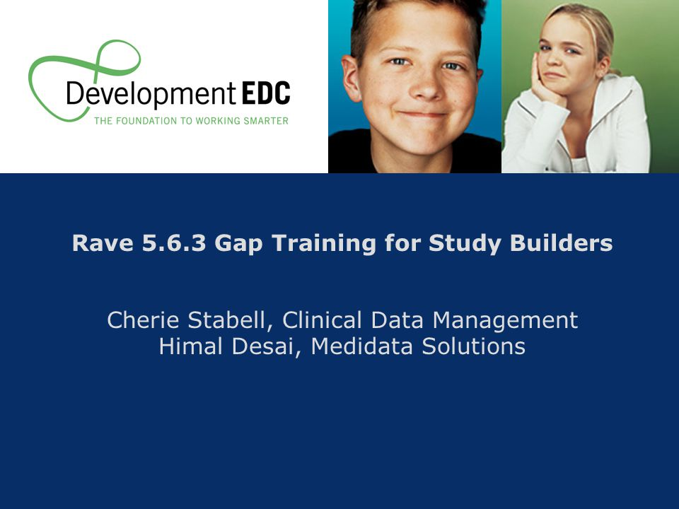 Rave 5.6.3 Gap Training for Study Builders Cherie Stabell, Clinical Data Management Himal Desai, Medidata Solutions