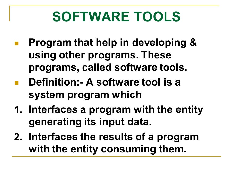 SOFTWARE TOOLS Program that help in developing & using other programs. These programs, called software tools.