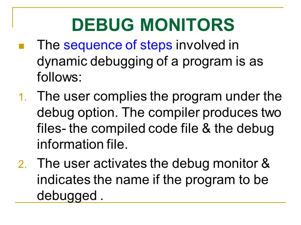 DEBUG MONITORS The sequence of steps involved in dynamic debugging of a program is as follows:
