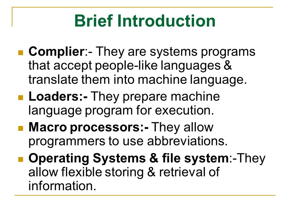 Brief Introduction Complier:- They are systems programs that accept people-like languages & translate them into machine language.