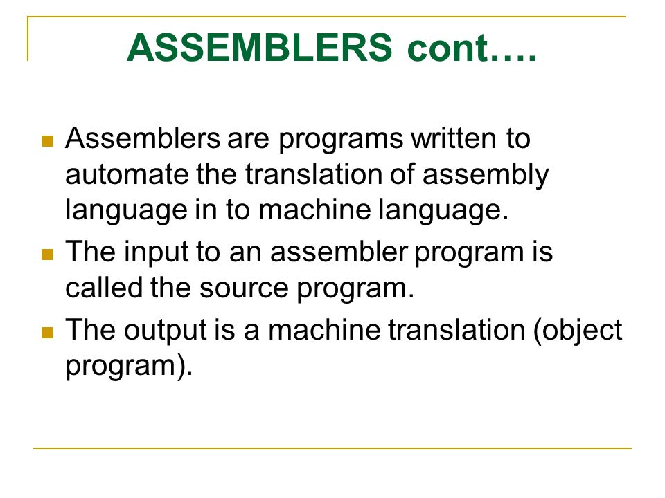ASSEMBLERS cont…. Assemblers are programs written to automate the translation of assembly language in to machine language.