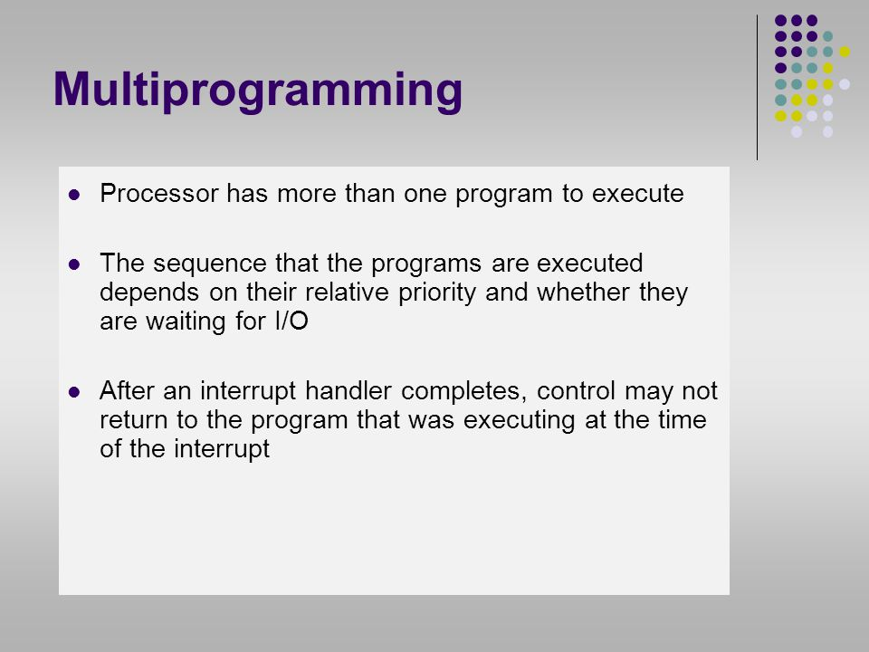 Multiprogramming Processor has more than one program to execute