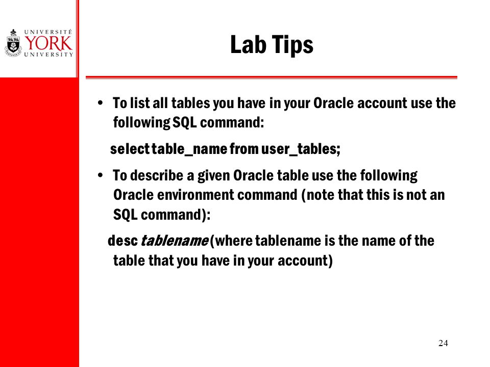 Lab Tips To list all tables you have in your Oracle account use the following SQL command: select table_name from user_tables;