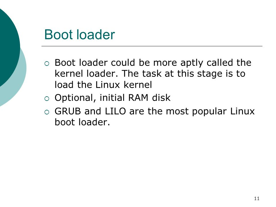 Boot loader Boot loader could be more aptly called the kernel loader. The task at this stage is to load the Linux kernel.