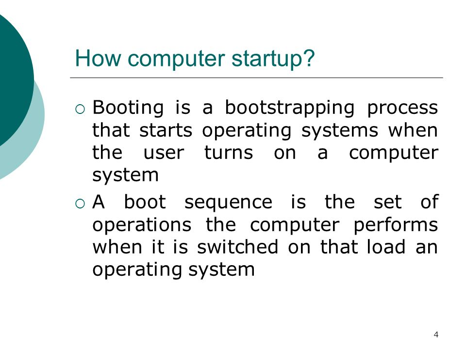 How computer startup Booting is a bootstrapping process that starts operating systems when the user turns on a computer system.