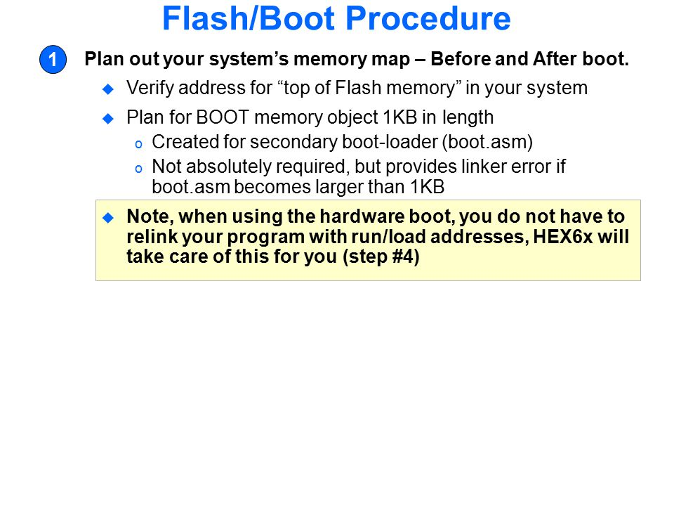 Flash/Boot Procedure 1. Plan out your system's memory map – Before and After boot. Verify address for top of Flash memory in your system.