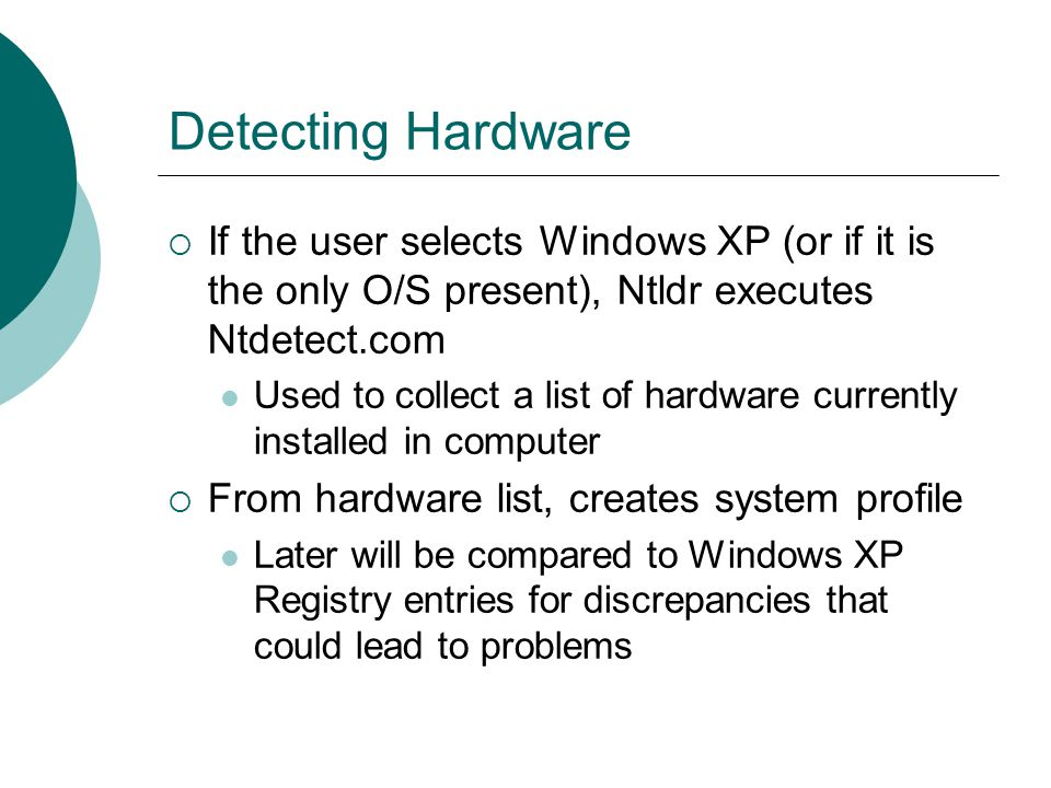 Detecting Hardware If the user selects Windows XP (or if it is the only O/S present), Ntldr executes Ntdetect.com.